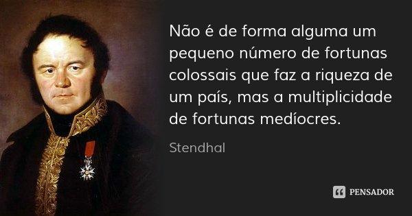 Não é de forma alguma um pequeno número de fortunas colossais que faz a riqueza de um país, mas a multiplicidade de fortunas medíocres.... Frase de Stendhal.