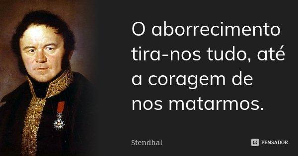 O aborrecimento tira-nos tudo, até a coragem de nos matarmos.... Frase de Stendhal.