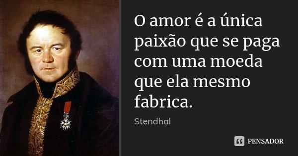 O amor é a única paixão que se paga com uma moeda que ela mesmo fabrica.... Frase de Stendhal.