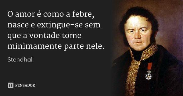 O amor é como a febre, nasce e extingue-se sem que a vontade tome minimamente parte nele.... Frase de Stendhal.