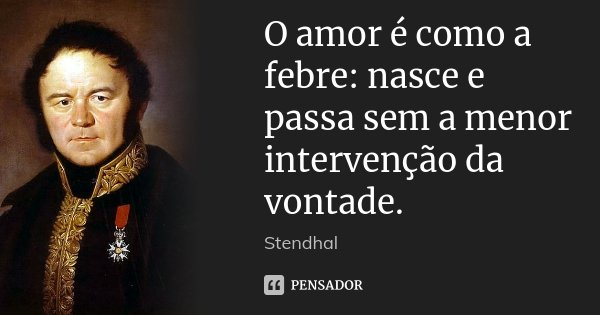 O amor é como a febre: nasce e passa sem a menor intervenção da vontade.... Frase de Stendhal.