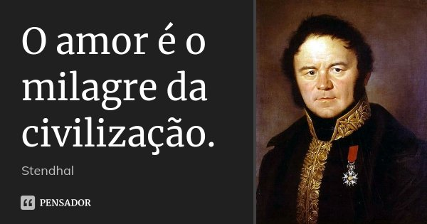 O amor é o milagre da civilização.... Frase de Stendhal.