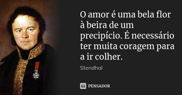 O amor é uma bela flor à beira de um precipício. É necessário ter muita coragem para a ir colher.... Frase de Stendhal.