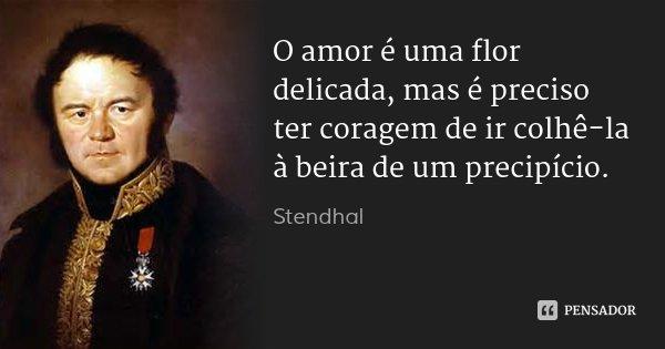O amor é uma flor delicada, mas é preciso ter coragem de ir colhê-la à beira de um precipício.... Frase de Stendhal.