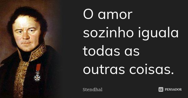 O amor sozinho iguala todas as outras coisas.... Frase de Stendhal.