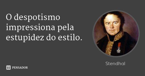 O despotismo impressiona pela estupidez do estilo.... Frase de Stendhal.