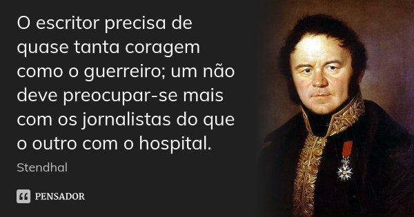 O escritor precisa de quase tanta coragem como o guerreiro; um não deve preocupar-se mais com os jornalistas do que o outro com o hospital.... Frase de Stendhal.