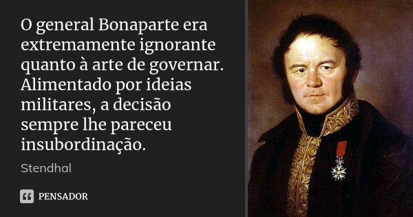 O general Bonaparte era extremamente ignorante quanto à arte de governar. Alimentado por ideias militares, a decisão sempre lhe pareceu insubordinação.... Frase de Stendhal.