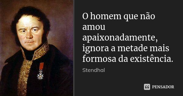 O homem que não amou apaixonadamente, ignora a metade mais formosa da existência.... Frase de Stendhal.