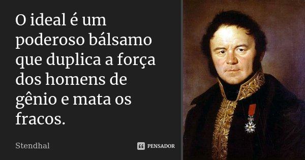 O ideal é um poderoso bálsamo que duplica a força dos homens de génio e mata os fracos.... Frase de Stendhal.