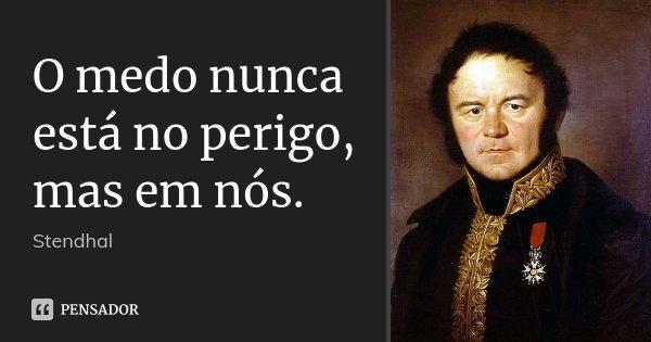 O medo nunca está no perigo, mas em nós.... Frase de Stendhal.