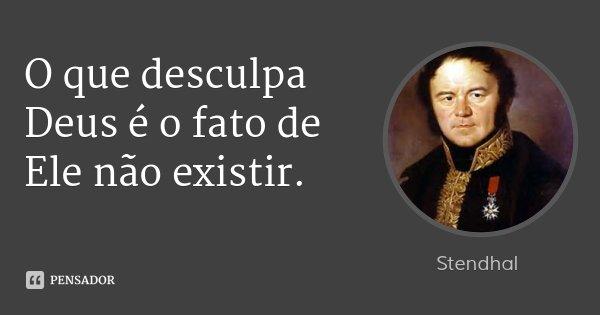 O que desculpa Deus é o fato de Ele não existir.... Frase de Stendhal.