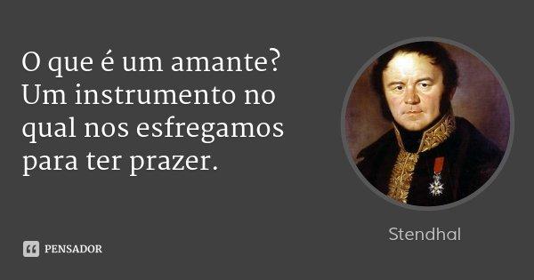 O que é um amante? Um instrumento no qual nos esfregamos para ter prazer.... Frase de Stendhal.