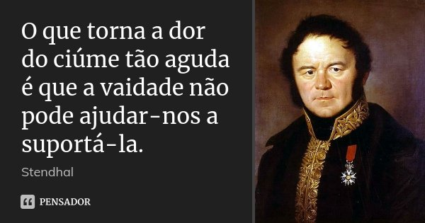 O que torna a dor do ciúme tão aguda é que a vaidade não pode ajudar-nos a suportá-la.... Frase de Stendhal.