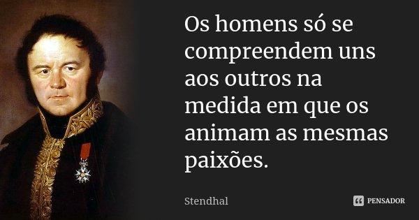 Os homens só se compreendem uns aos outros na medida em que os animam as mesmas paixões.... Frase de Stendhal.