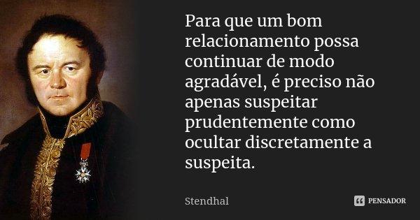 Para que um bom relacionamento possa continuar de modo agradável, é preciso não apenas suspeitar prudentemente como ocultar discretamente a suspeita.... Frase de Stendhal.