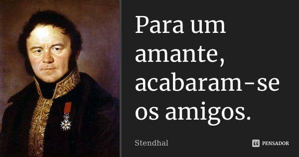 Para um amante, acabaram-se os amigos.... Frase de Stendhal.