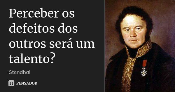 Perceber os defeitos dos outros será um talento?... Frase de Stendhal.