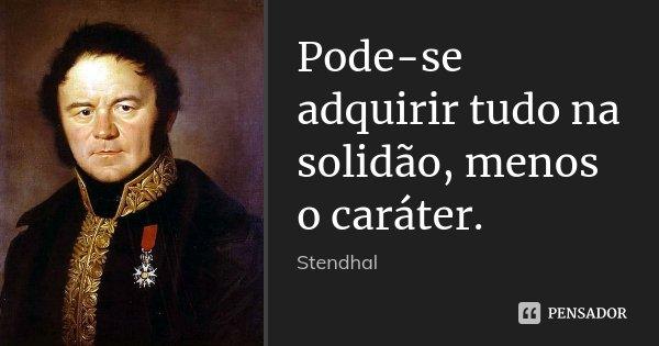 Pode-se adquirir tudo na solidão, menos o caráter.... Frase de Stendhal.