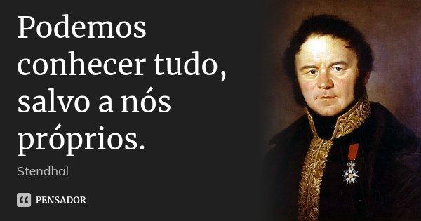 Podemos conhecer tudo, salvo a nós próprios.... Frase de Stendhal.