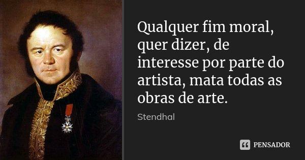 Qualquer fim moral, quer dizer, de interesse por parte do artista, mata todas as obras de arte.... Frase de Stendhal.
