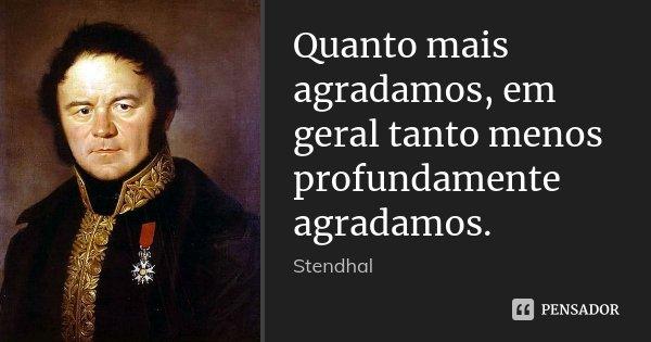 Quanto mais agradamos, em geral tanto menos profundamente agradamos.... Frase de Stendhal.