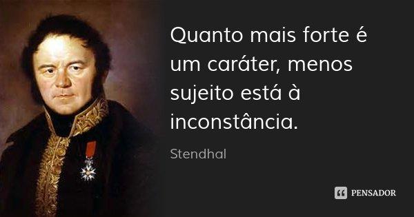Quanto mais forte é um caráter, menos sujeito está à inconstância.... Frase de Stendhal.