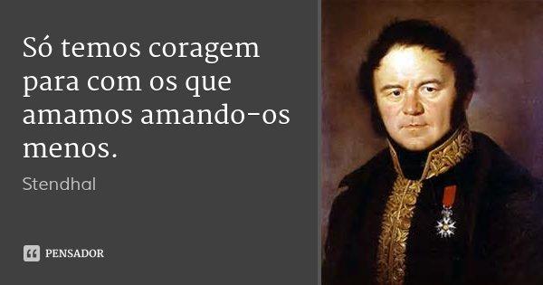 Só temos coragem para com os que amamos amando-os menos.... Frase de Stendhal.