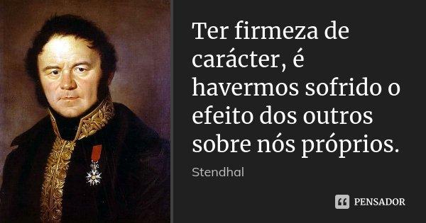 Ter firmeza de carácter, é havermos sofrido o efeito dos outros sobre nós próprios.... Frase de Stendhal.