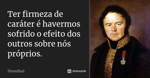 Ter firmeza de caráter é havermos sofrido o efeito dos outros sobre nós próprios.... Frase de Stendhal.