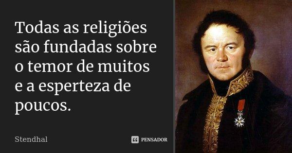 Todas as religiões são fundadas sobre o temor de muitos e a esperteza de poucos.... Frase de Stendhal.