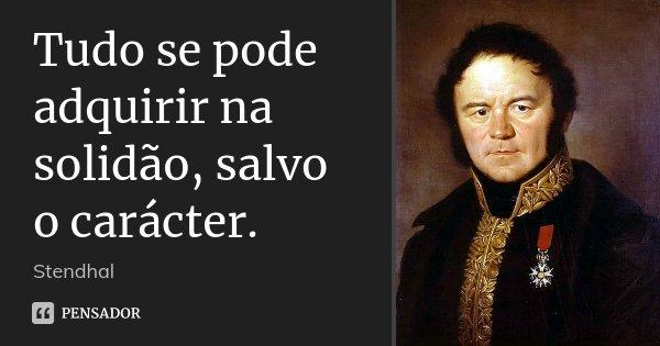 Tudo se pode adquirir na solidão, salvo o carácter.... Frase de Stendhal.