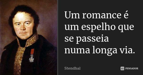 Um romance é um espelho que se passeia numa longa via.... Frase de Stendhal.