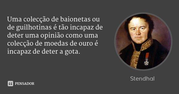 Uma colecção de baionetas ou de guilhotinas é tão incapaz de deter uma opinião como uma colecção de moedas de ouro é incapaz de deter a gota.... Frase de Stendhal.