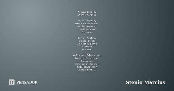 Alguém Como Eu Stenio Marcius Entra, Mestre, Descansa um pouco: Estás cansado, Estás sedento E rouco… Dorme, Mestre, A casa é Tua: Já fechei porta E janela Pra ... Frase de Stenio Marcius.
