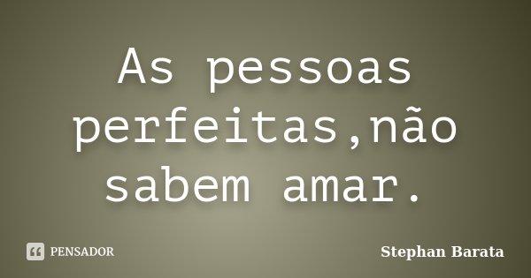 As pessoas perfeitas,não sabem amar.... Frase de Stephan Barata.