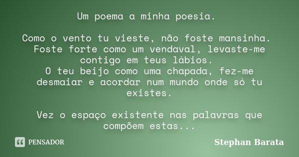 Um poema a minha poesia. Como o vento tu vieste, não foste mansinha. Foste forte como um vendaval, levaste-me contigo em teus lábios. O teu beijo como uma chapa... Frase de Stephan Barata.