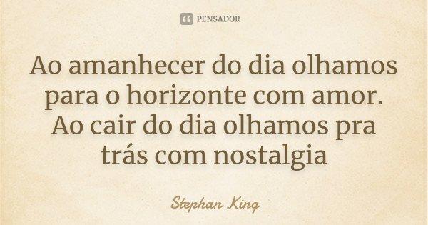 Ao amanhecer do dia olhamos para o horizonte com amor. Ao cair do dia olhamos pra trás com nostalgia... Frase de Stephan King.