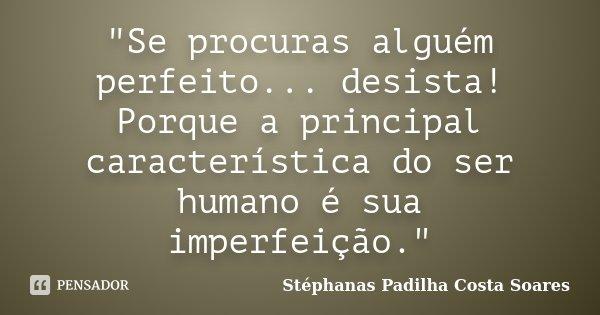 """""""Se procuras alguém perfeito... desista! Porque a principal característica do ser humano é sua imperfeição.""""... Frase de Stéphanas Padilha Costa Soares."""