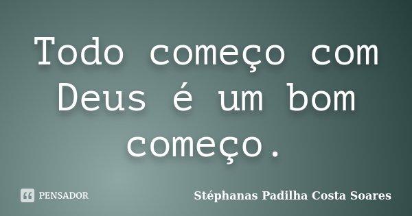 Todo começo com Deus é um bom começo.... Frase de Stéphanas Padilha Costa Soares.