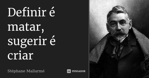 Definir é matar, sugerir é criar... Frase de Stéphane Mallarmé.