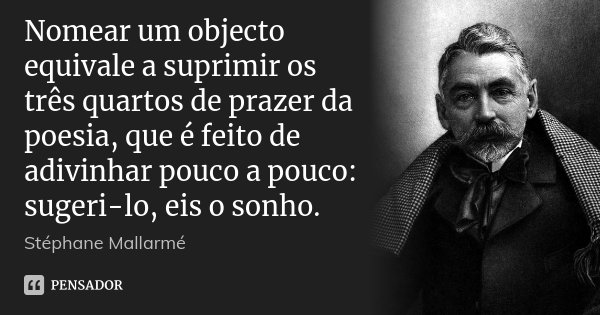 Nomear um objecto equivale a suprimir os três quartos de prazer da poesia, que é feito de adivinhar pouco a pouco: sugeri-lo, eis o sonho.... Frase de Stéphane Mallarmé.