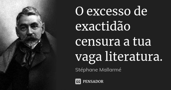 O excesso de exactidão censura a tua vaga literatura.... Frase de Stéphane Mallarmé.