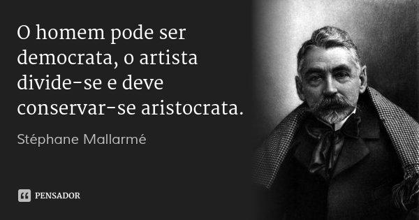 O homem pode ser democrata, o artista divide-se e deve conservar-se aristocrata.... Frase de Stéphane Mallarmé.
