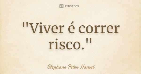 """""""Viver é correr risco.""""... Frase de Stephane Peter Hansel."""