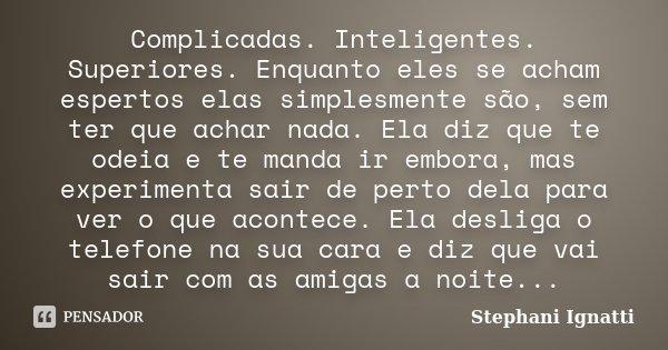 Complicadas. Inteligentes. Superiores. Enquanto eles se acham espertos elas simplesmente são, sem ter que achar nada. Ela diz que te odeia e te manda ir embora,... Frase de Stephani Ignatti.