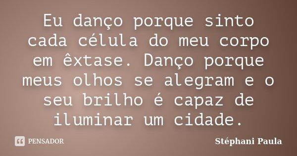 Eu danço porque sinto cada célula do meu corpo em êxtase. Danço porque meus olhos se alegram e o seu brilho é capaz de iluminar um cidade.... Frase de Stéphani Paula.