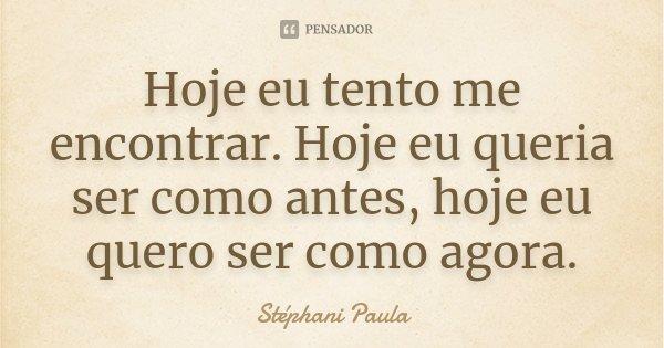 Hoje eu tento me encontrar. Hoje eu queria ser como antes, hoje eu quero ser como agora.... Frase de Stéphani Paula.