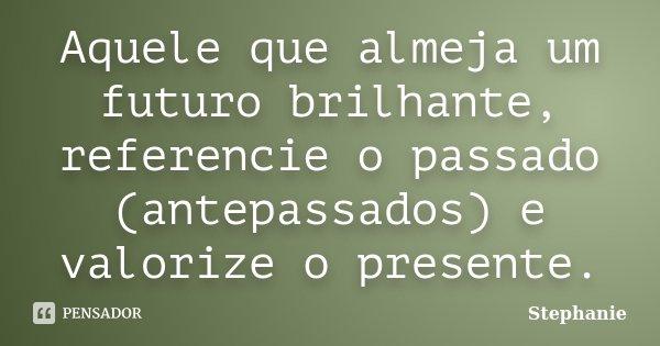 Aquele que almeja um futuro brilhante, referencie o passado (antepassados) e valorize o presente.... Frase de Stephanie.