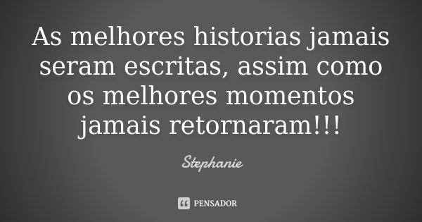 As melhores historias jamais seram escritas, assim como os melhores momentos jamais retornaram!!!... Frase de Stephanie.